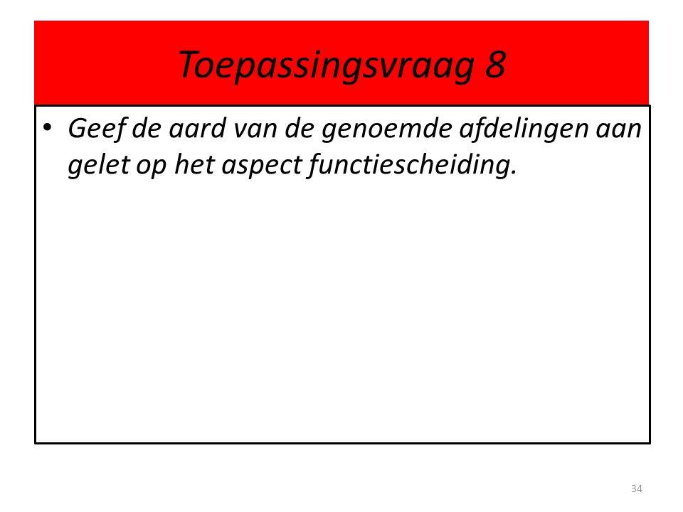 Toepassingsvraag 8 Geef de aard van de genoemde afdelingen aan gelet op het aspect functiescheiding.
