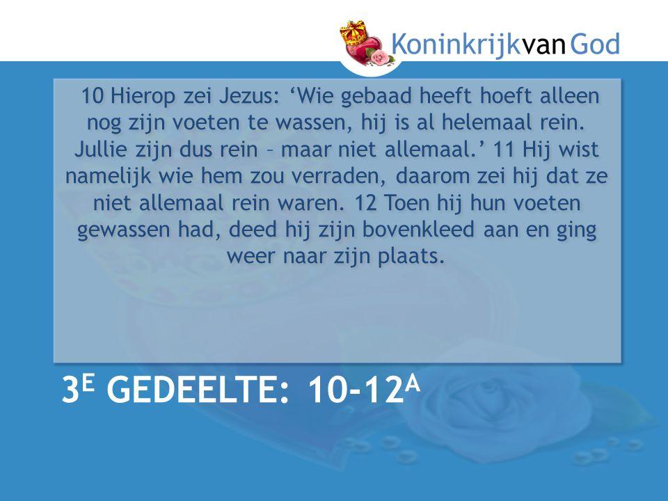 10 Hierop zei Jezus: 'Wie gebaad heeft hoeft alleen nog zijn voeten te wassen, hij is al helemaal rein. Jullie zijn dus rein – maar niet allemaal.' 11 Hij wist namelijk wie hem zou verraden, daarom zei hij dat ze niet allemaal rein waren. 12 Toen hij hun voeten gewassen had, deed hij zijn bovenkleed aan en ging weer naar zijn plaats.