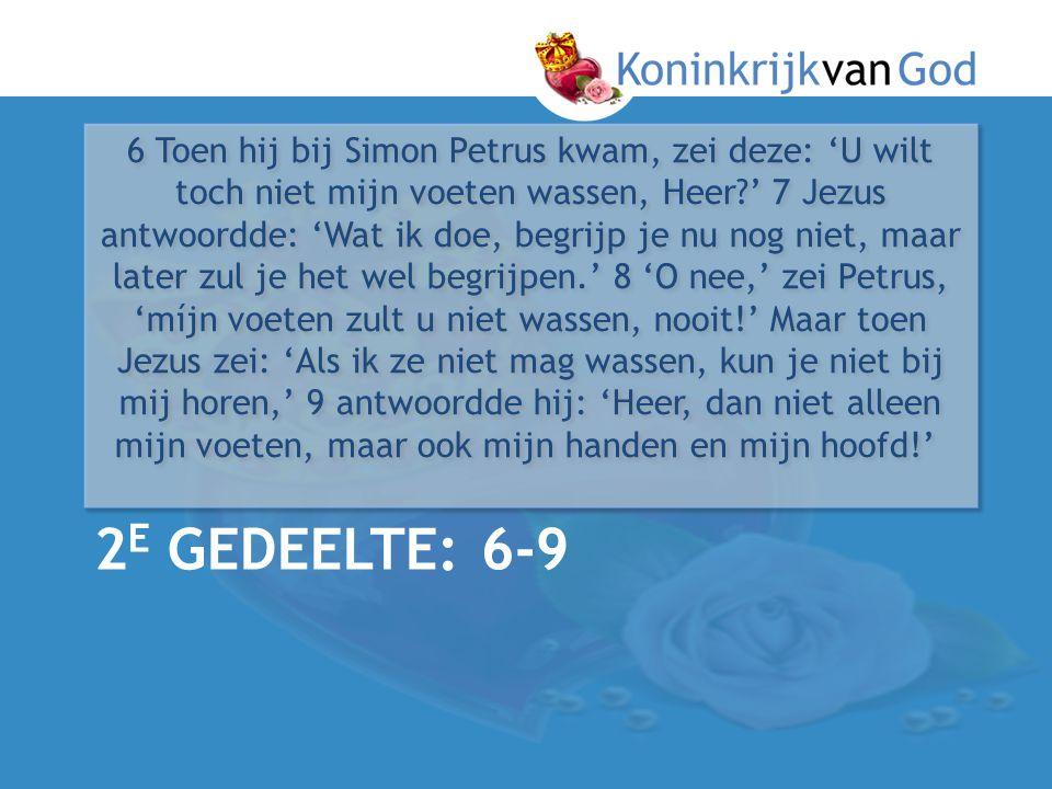 6 Toen hij bij Simon Petrus kwam, zei deze: 'U wilt toch niet mijn voeten wassen, Heer ' 7 Jezus antwoordde: 'Wat ik doe, begrijp je nu nog niet, maar later zul je het wel begrijpen.' 8 'O nee,' zei Petrus, 'míjn voeten zult u niet wassen, nooit!' Maar toen Jezus zei: 'Als ik ze niet mag wassen, kun je niet bij mij horen,' 9 antwoordde hij: 'Heer, dan niet alleen mijn voeten, maar ook mijn handen en mijn hoofd!'