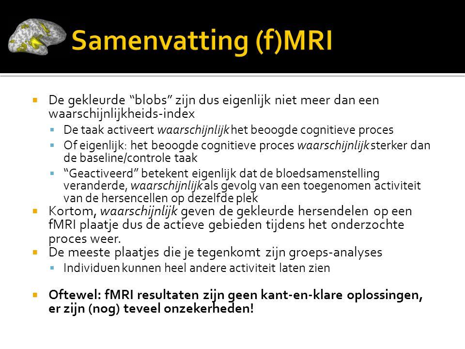 Samenvatting (f)MRI De gekleurde blobs zijn dus eigenlijk niet meer dan een waarschijnlijkheids-index.