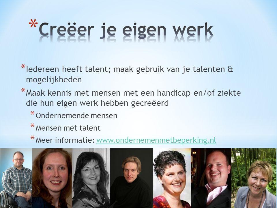 Creëer je eigen werk Iedereen heeft talent; maak gebruik van je talenten & mogelijkheden.
