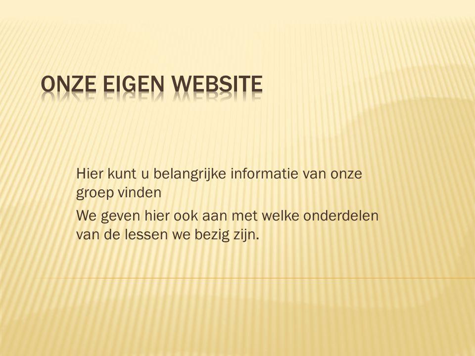 Onze eigen website Hier kunt u belangrijke informatie van onze groep vinden.