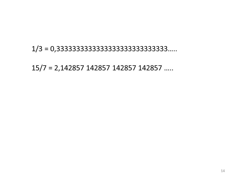 1/3 = 0,3333333333333333333333333333….. 15/7 = 2,142857 142857 142857 142857 …..