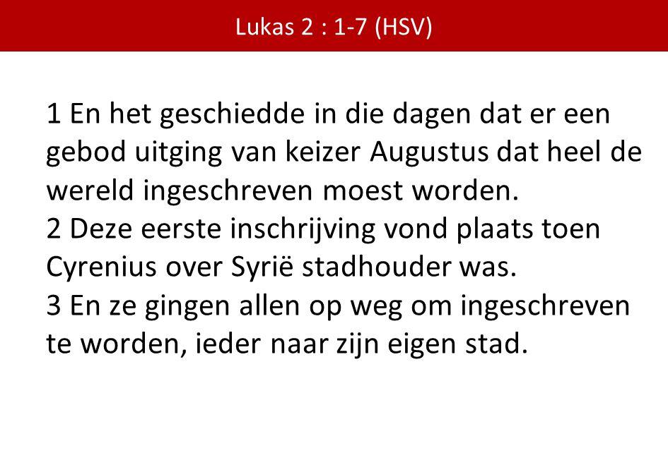 Lukas 2 : 1-7 (HSV) 1 En het geschiedde in die dagen dat er een gebod uitging van keizer Augustus dat heel de wereld ingeschreven moest worden.