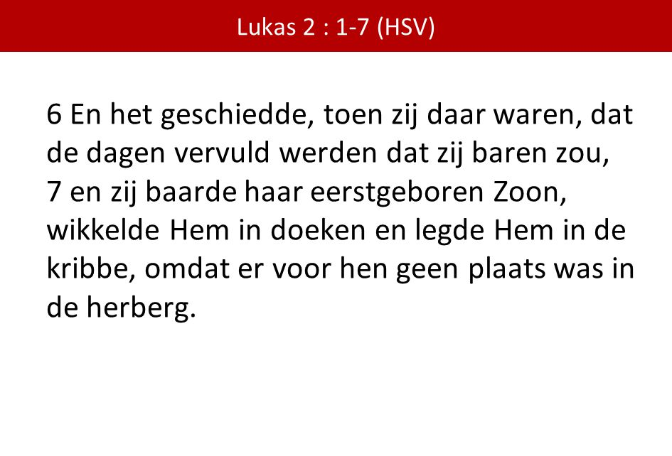 Lukas 2 : 1-7 (HSV) 6 En het geschiedde, toen zij daar waren, dat de dagen vervuld werden dat zij baren zou,