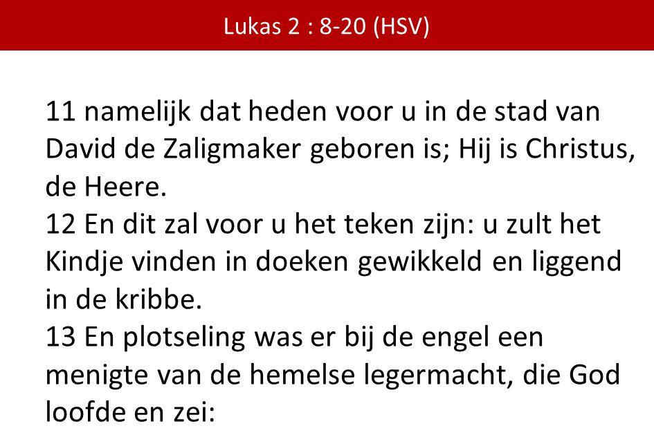 Lukas 2 : 8-20 (HSV) 11 namelijk dat heden voor u in de stad van David de Zaligmaker geboren is; Hij is Christus, de Heere.