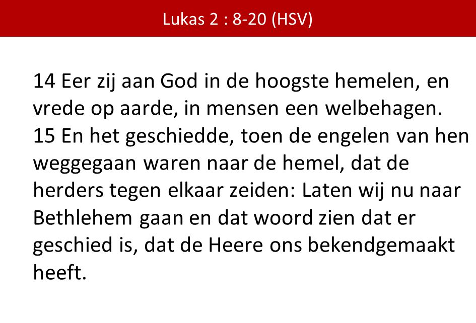 Lukas 2 : 8-20 (HSV) 14 Eer zij aan God in de hoogste hemelen, en vrede op aarde, in mensen een welbehagen.