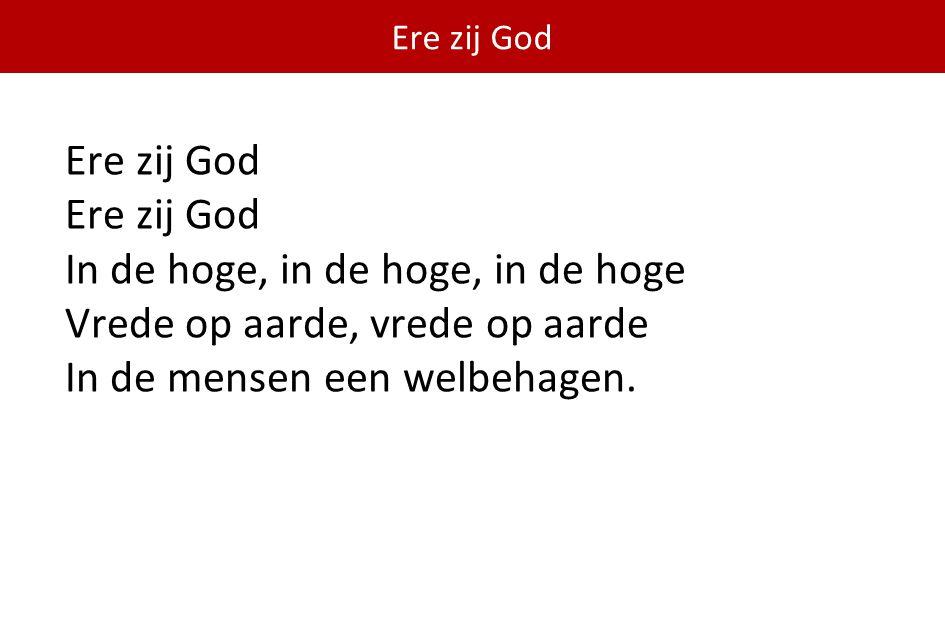 Ere zij God Ere zij God In de hoge, in de hoge, in de hoge Vrede op aarde, vrede op aarde In de mensen een welbehagen.