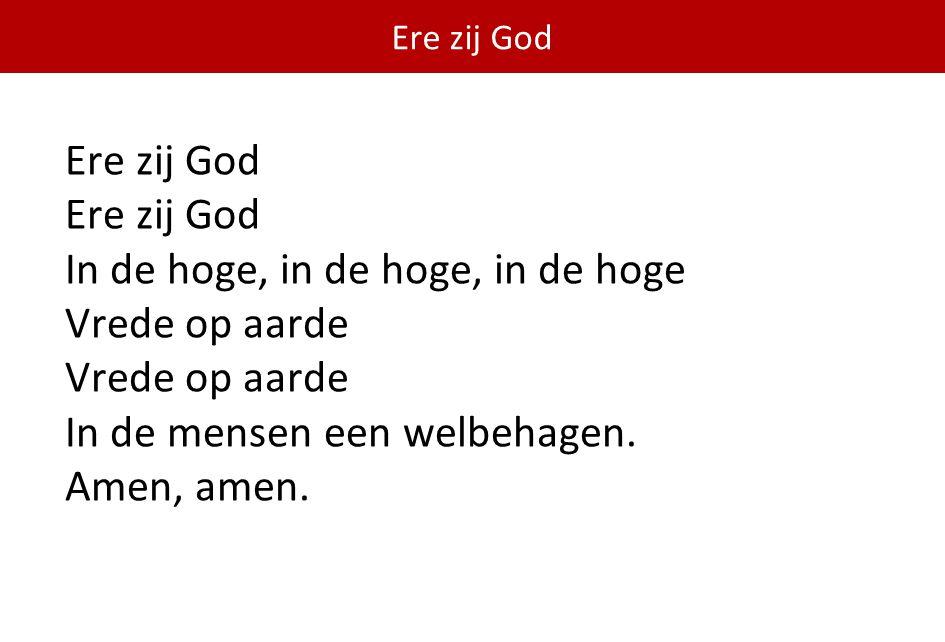 Ere zij God Ere zij God In de hoge, in de hoge, in de hoge Vrede op aarde In de mensen een welbehagen.