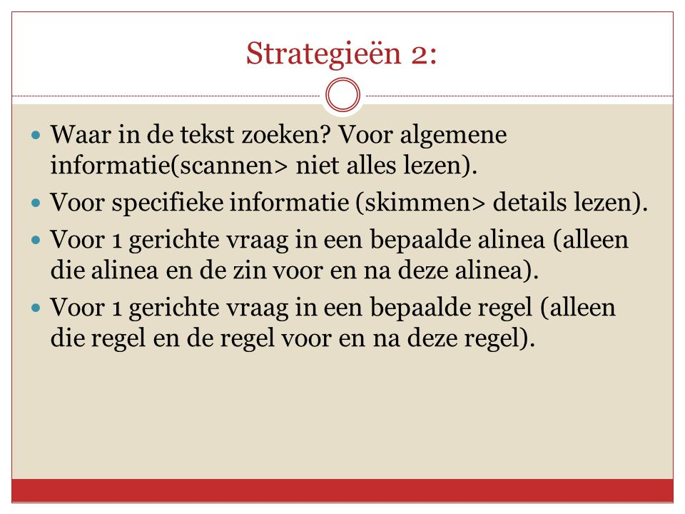 Strategieën 2: Waar in de tekst zoeken Voor algemene informatie(scannen> niet alles lezen). Voor specifieke informatie (skimmen> details lezen).