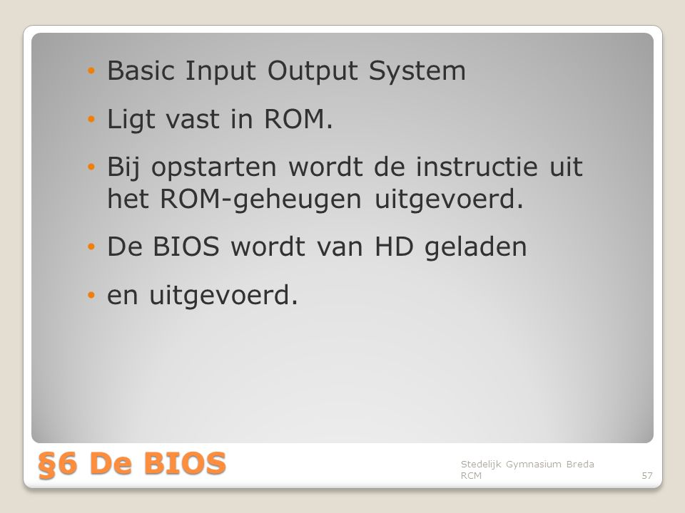 §6 De BIOS Basic Input Output System Ligt vast in ROM.