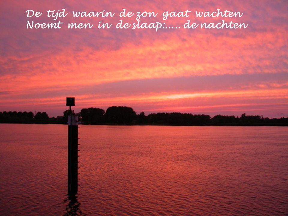 De tijd waarin de zon gaat wachten Noemt men in de slaap:….. de nachten
