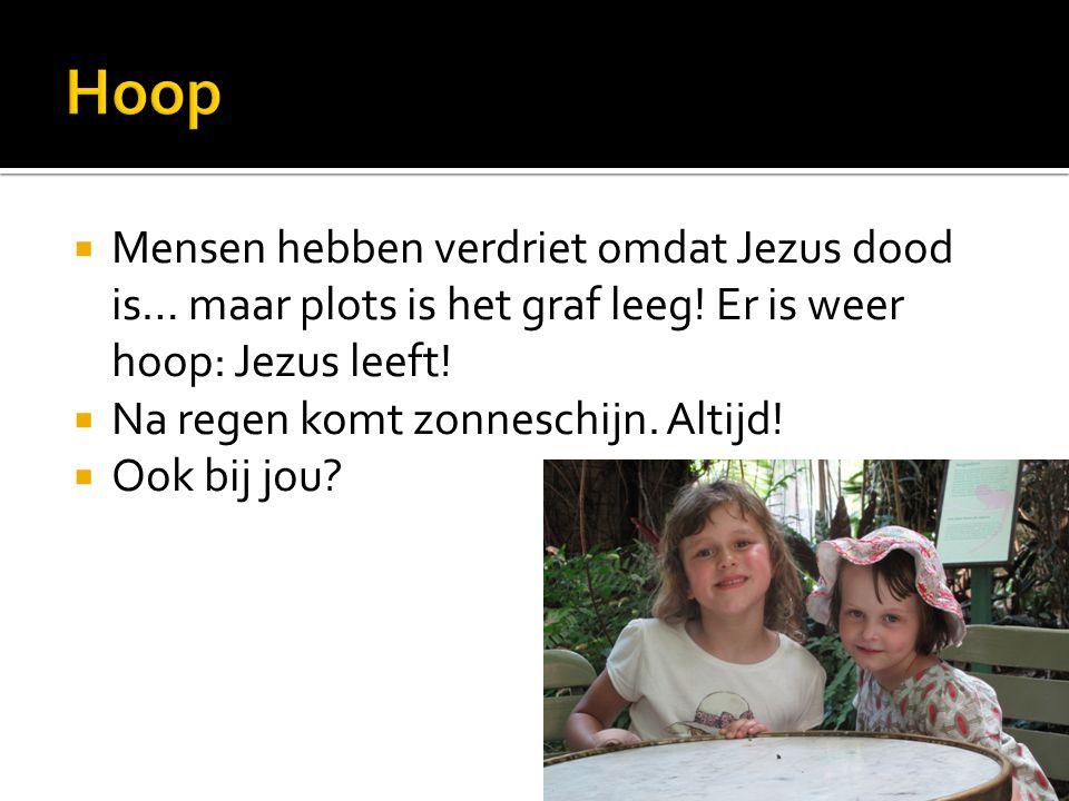 Hoop Mensen hebben verdriet omdat Jezus dood is… maar plots is het graf leeg! Er is weer hoop: Jezus leeft!