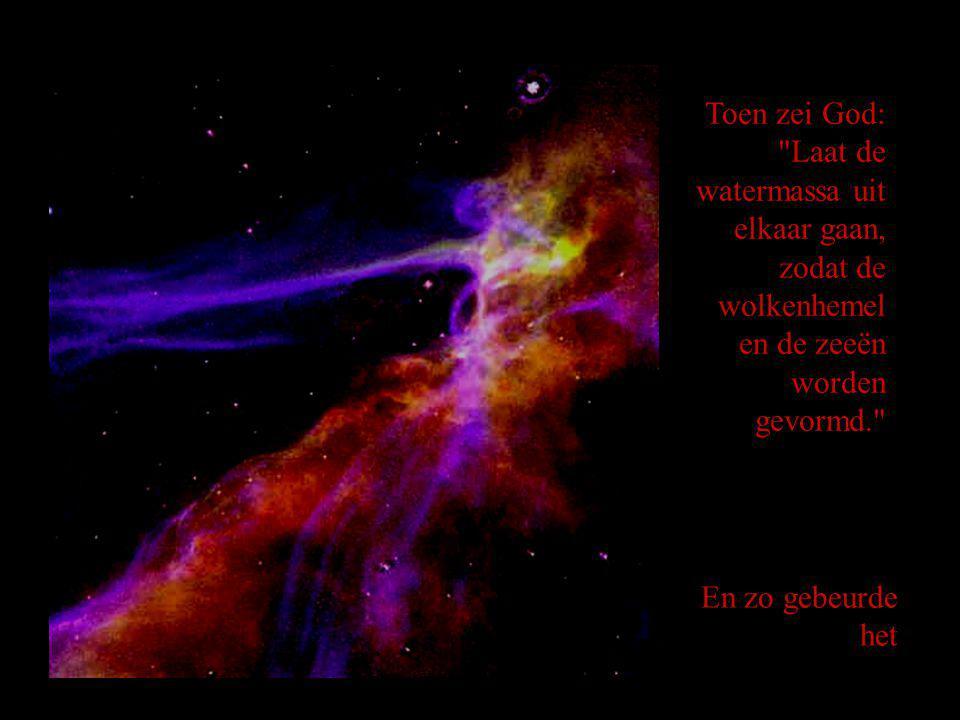 Toen zei God: Laat de watermassa uit elkaar gaan, zodat de wolkenhemel en de zeeën worden gevormd.