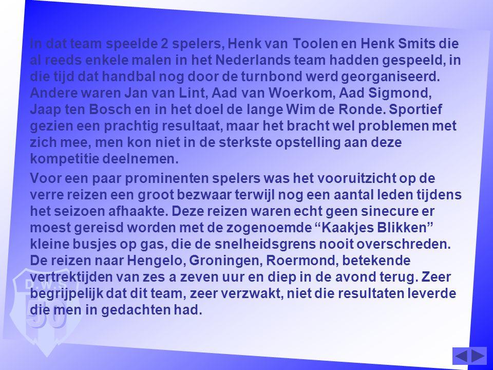 In dat team speelde 2 spelers, Henk van Toolen en Henk Smits die al reeds enkele malen in het Nederlands team hadden gespeeld, in die tijd dat handbal nog door de turnbond werd georganiseerd. Andere waren Jan van Lint, Aad van Woerkom, Aad Sigmond, Jaap ten Bosch en in het doel de lange Wim de Ronde. Sportief gezien een prachtig resultaat, maar het bracht wel problemen met zich mee, men kon niet in de sterkste opstelling aan deze kompetitie deelnemen.