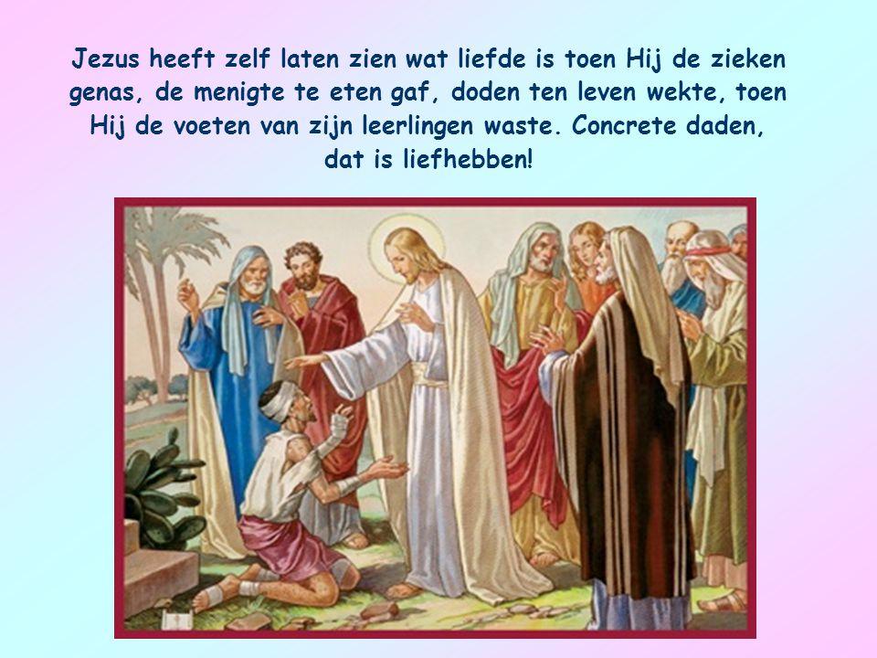 Jezus heeft zelf laten zien wat liefde is toen Hij de zieken genas, de menigte te eten gaf, doden ten leven wekte, toen Hij de voeten van zijn leerlingen waste.