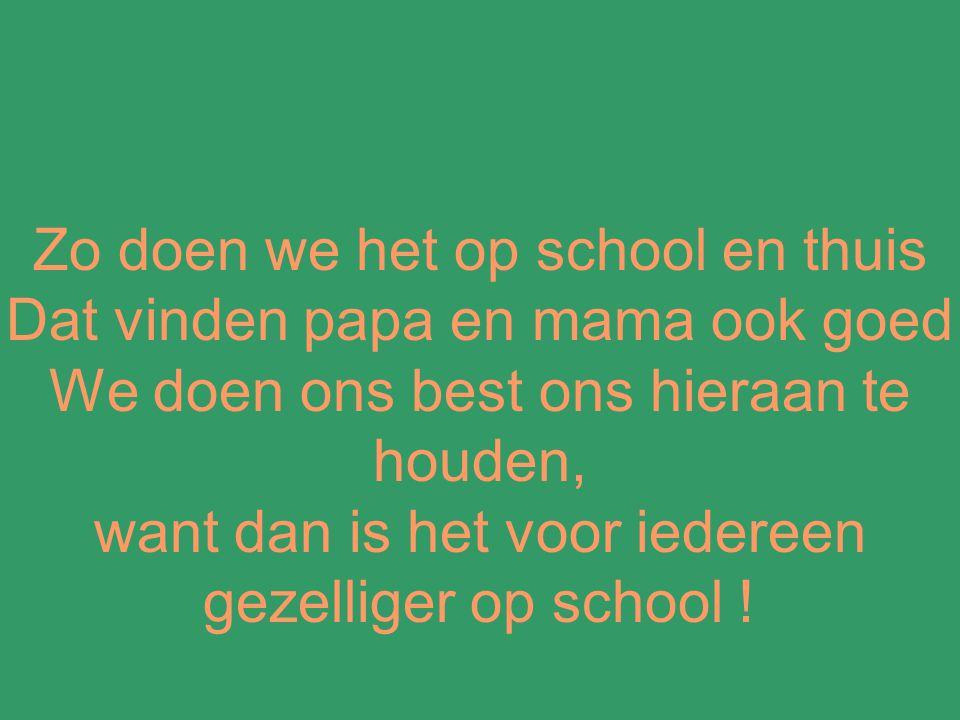 Zo doen we het op school en thuis Dat vinden papa en mama ook goed We doen ons best ons hieraan te houden, want dan is het voor iedereen gezelliger op school !