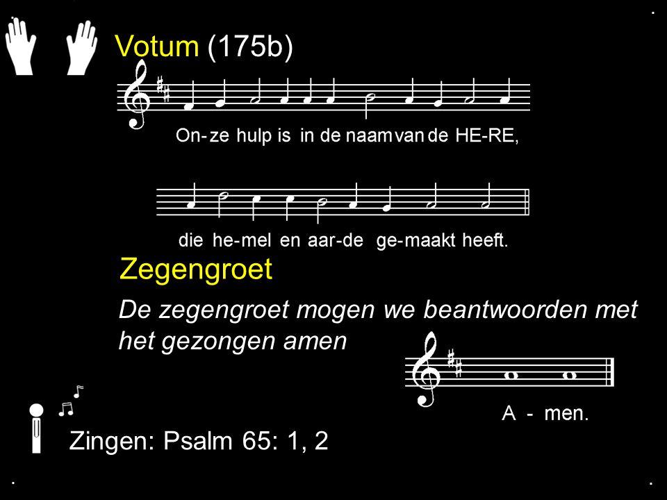 . . Votum (175b) Zegengroet. De zegengroet mogen we beantwoorden met het gezongen amen. Zingen: Psalm 65: 1, 2.