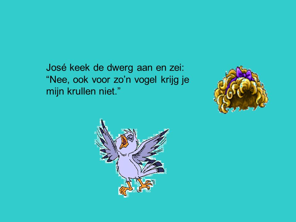 José keek de dwerg aan en zei: Nee, ook voor zo'n vogel krijg je mijn krullen niet.