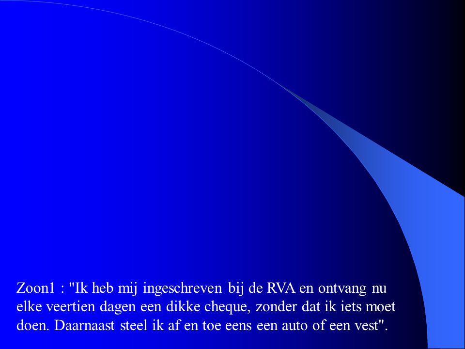 Zoon1 : Ik heb mij ingeschreven bij de RVA en ontvang nu elke veertien dagen een dikke cheque, zonder dat ik iets moet doen.