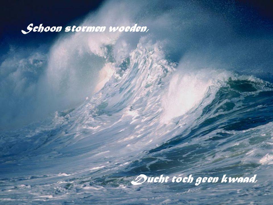 Schoon stormen woeden, ; Ducht toch geen kwaad,