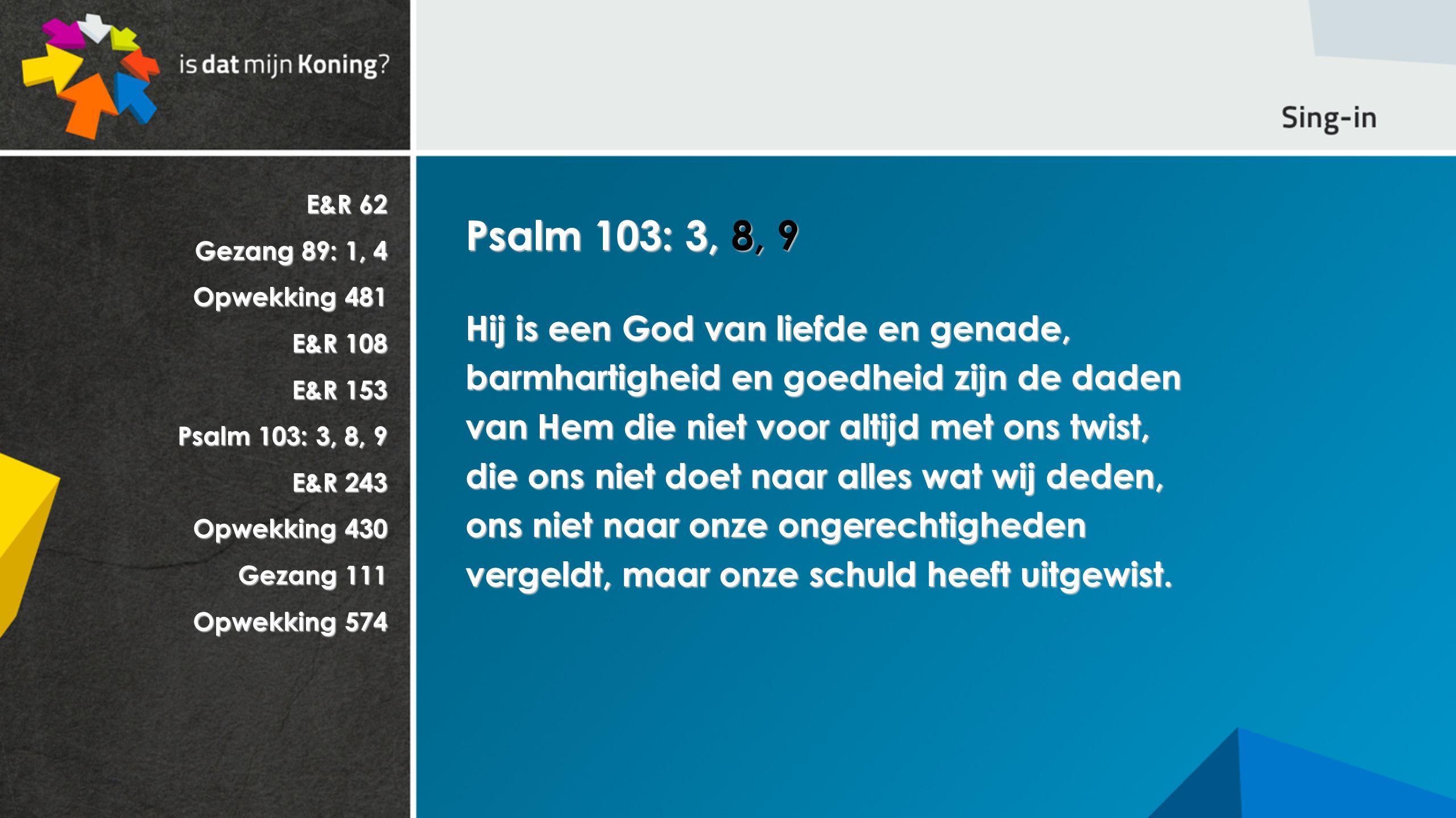 Psalm 103: 3, 8, 9 Hij is een God van liefde en genade,