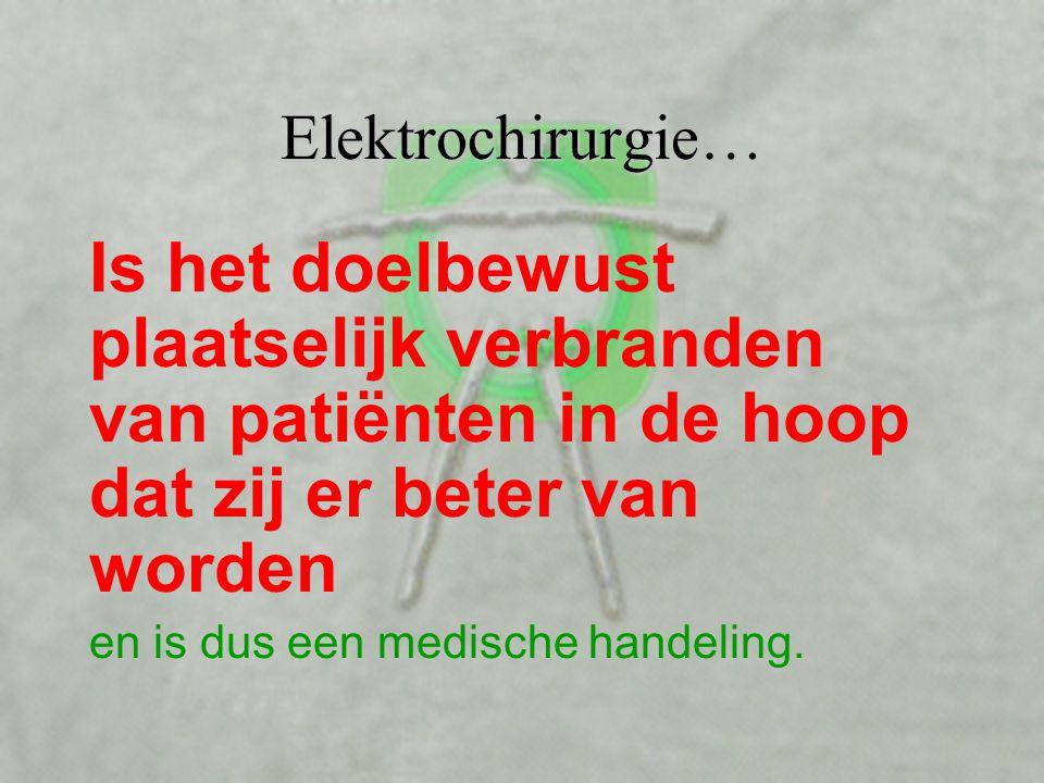 Elektrochirurgie… Is het doelbewust plaatselijk verbranden van patiënten in de hoop dat zij er beter van worden.