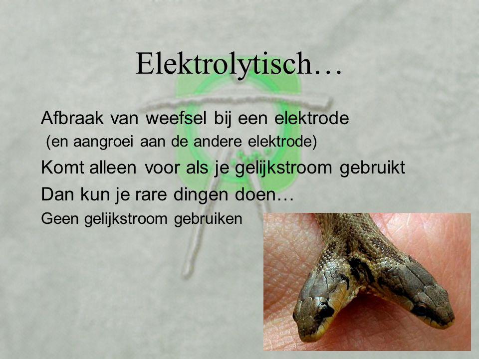 Elektrolytisch… Afbraak van weefsel bij een elektrode (en aangroei aan de andere elektrode) Komt alleen voor als je gelijkstroom gebruikt.