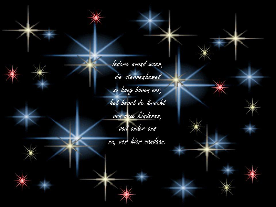 Iedere avond weer, die sterrenhemel zo hoog boven ons, het bevat de kracht van onze kinderen, ooit onder ons nu, ver hier vandaan.