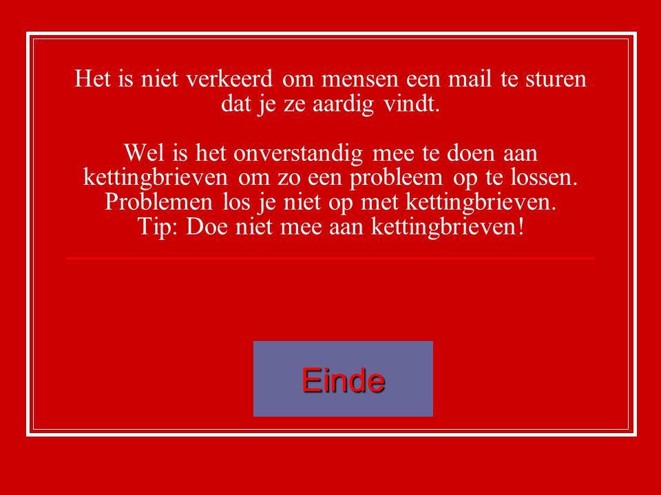 Het is niet verkeerd om mensen een mail te sturen dat je ze aardig vindt. Wel is het onverstandig mee te doen aan kettingbrieven om zo een probleem op te lossen. Problemen los je niet op met kettingbrieven. Tip: Doe niet mee aan kettingbrieven!