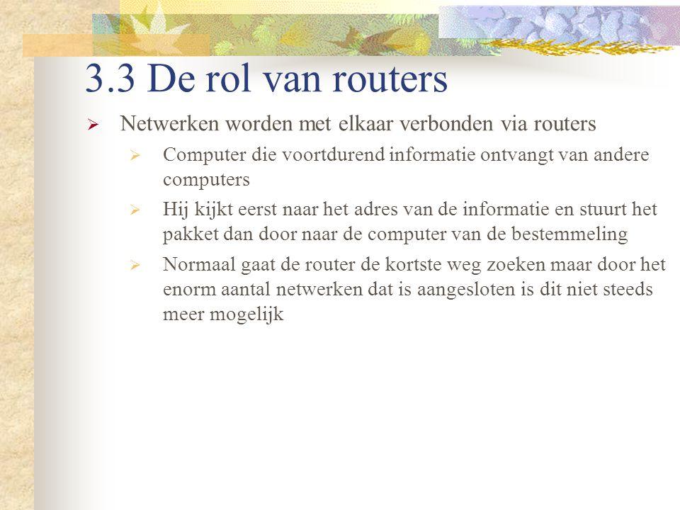 3.3 De rol van routers Netwerken worden met elkaar verbonden via routers. Computer die voortdurend informatie ontvangt van andere computers.