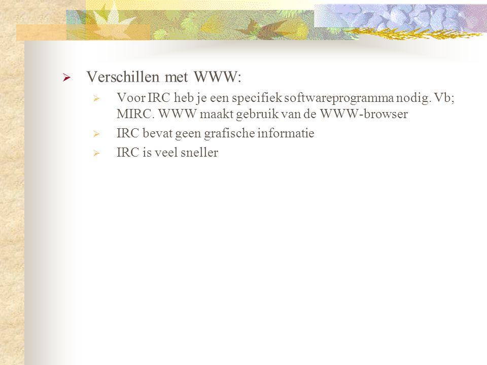 Verschillen met WWW: Voor IRC heb je een specifiek softwareprogramma nodig. Vb; MIRC. WWW maakt gebruik van de WWW-browser.