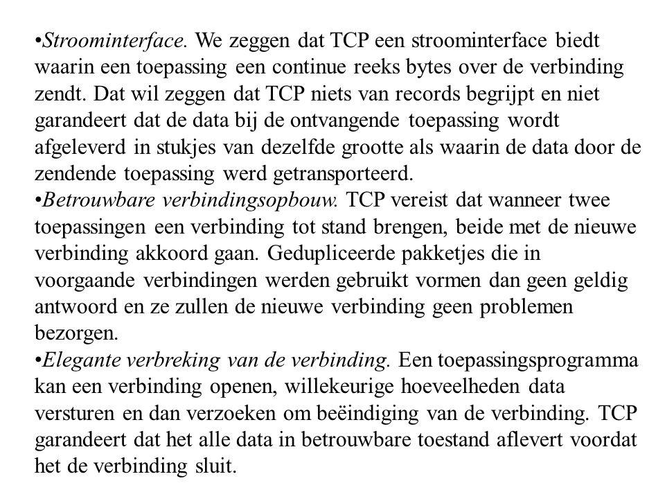 Stroominterface. We zeggen dat TCP een stroominterface biedt waarin een toepassing een continue reeks bytes over de verbinding zendt. Dat wil zeggen dat TCP niets van records begrijpt en niet garandeert dat de data bij de ontvangende toepassing wordt afgeleverd in stukjes van dezelfde grootte als waarin de data door de zendende toepassing werd getransporteerd.