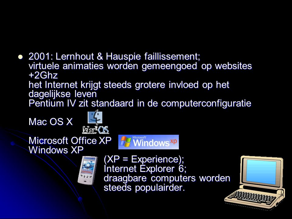 2001: Lernhout & Hauspie faillissement; virtuele animaties worden gemeengoed op websites +2Ghz het Internet krijgt steeds grotere invloed op het dagelijkse leven Pentium IV zit standaard in de computerconfiguratie Mac OS X Microsoft Office XP Windows XP (XP = Experience); Internet Explorer 6; draagbare computers worden steeds populairder.