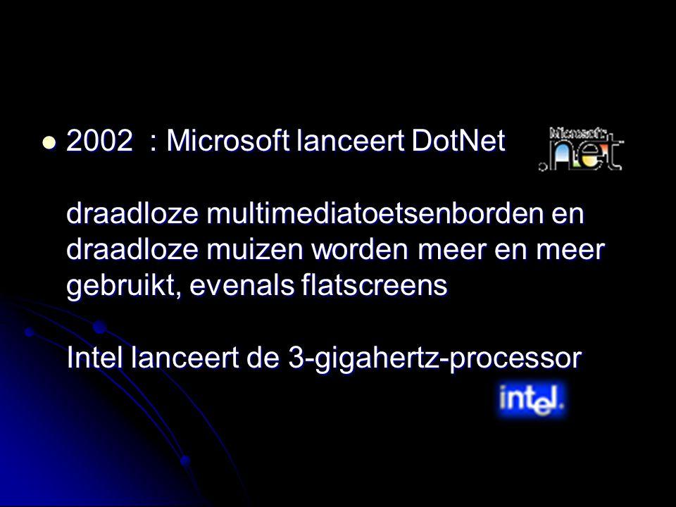 2002 : Microsoft lanceert DotNet draadloze multimediatoetsenborden en draadloze muizen worden meer en meer gebruikt, evenals flatscreens Intel lanceert de 3-gigahertz-processor