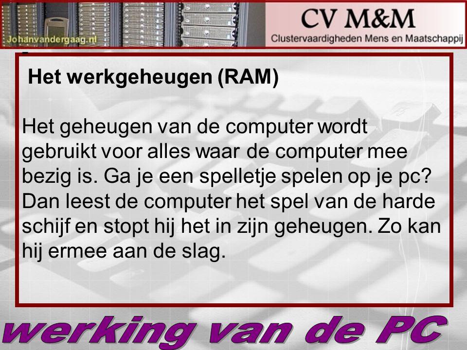 Het werkgeheugen (RAM) Het geheugen van de computer wordt gebruikt voor alles waar de computer mee bezig is. Ga je een spelletje spelen op je pc Dan leest de computer het spel van de harde schijf en stopt hij het in zijn geheugen. Zo kan hij ermee aan de slag.