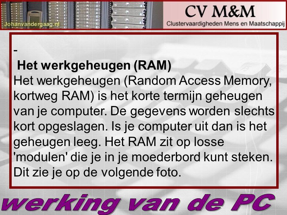 Het werkgeheugen (RAM) Het werkgeheugen (Random Access Memory, kortweg RAM) is het korte termijn geheugen van je computer. De gegevens worden slechts kort opgeslagen. Is je computer uit dan is het geheugen leeg. Het RAM zit op losse modulen die je in je moederbord kunt steken. Dit zie je op de volgende foto.