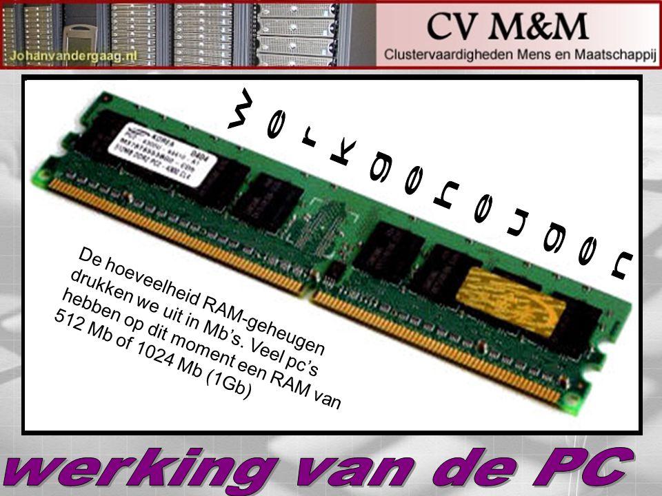 werkgeheugen De hoeveelheid RAM-geheugen drukken we uit in Mb's. Veel pc's hebben op dit moment een RAM van 512 Mb of 1024 Mb (1Gb)