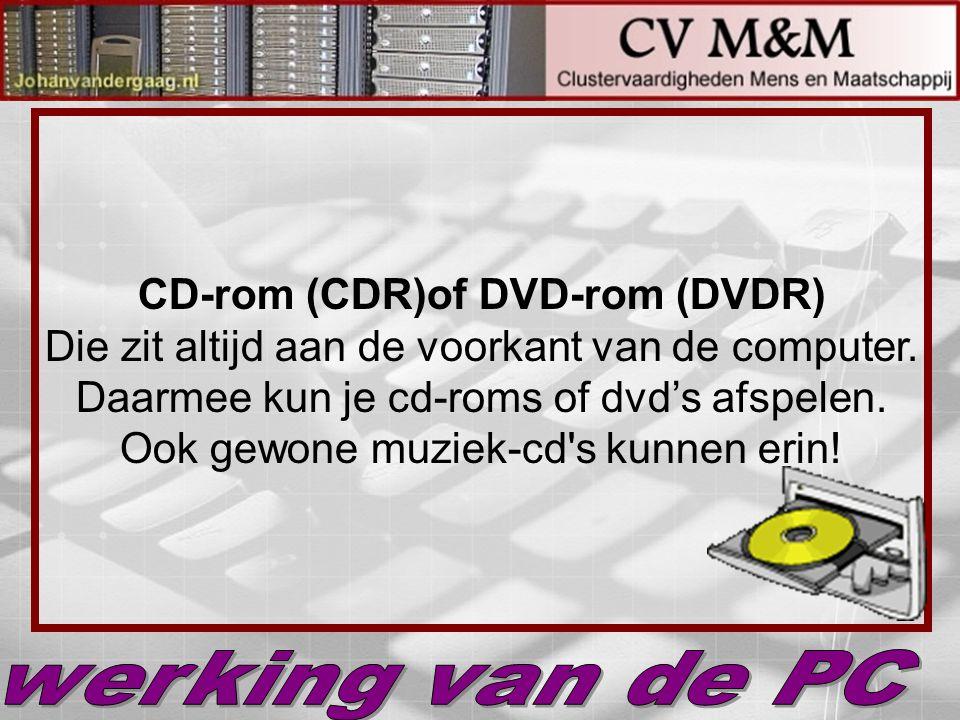 CD-rom (CDR)of DVD-rom (DVDR) Die zit altijd aan de voorkant van de computer. Daarmee kun je cd-roms of dvd's afspelen. Ook gewone muziek-cd s kunnen erin!