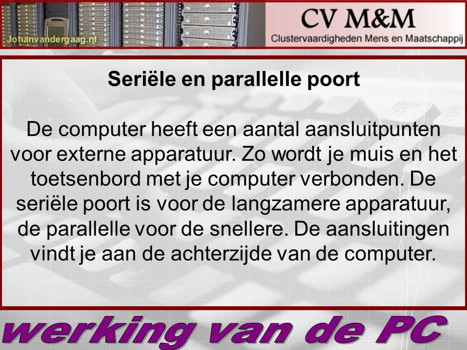 Seriële en parallelle poort De computer heeft een aantal aansluitpunten voor externe apparatuur. Zo wordt je muis en het toetsenbord met je computer verbonden. De seriële poort is voor de langzamere apparatuur, de parallelle voor de snellere. De aansluitingen vindt je aan de achterzijde van de computer.