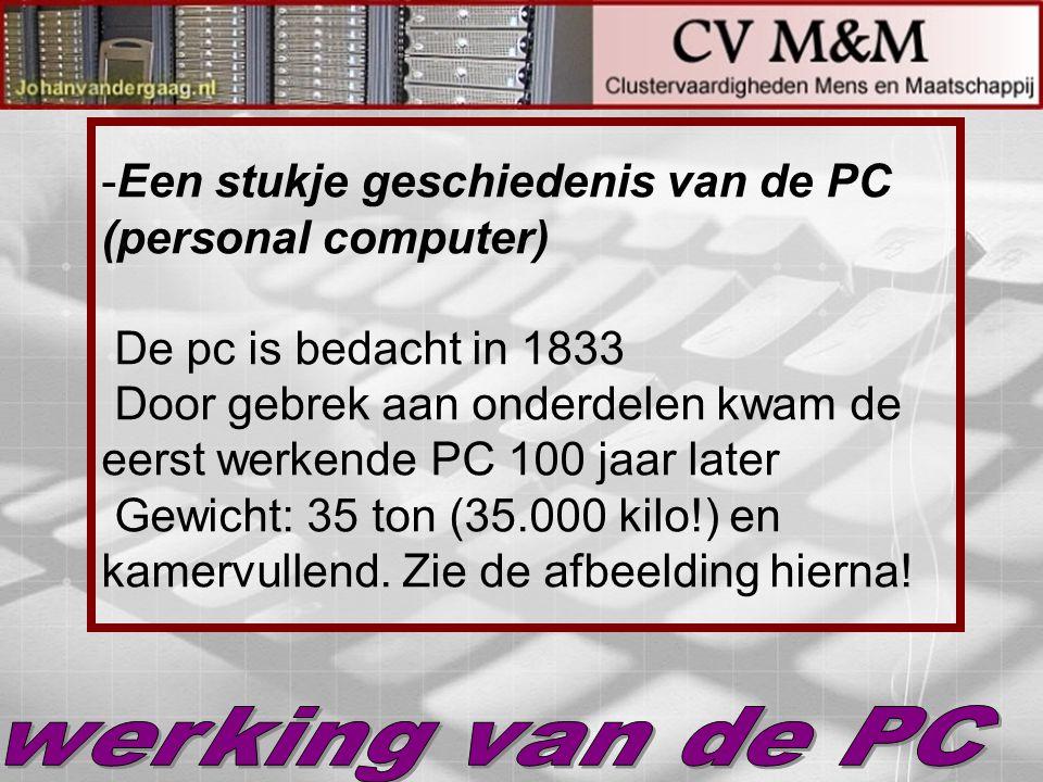 Een stukje geschiedenis van de PC (personal computer) De pc is bedacht in 1833 Door gebrek aan onderdelen kwam de eerst werkende PC 100 jaar later Gewicht: 35 ton (35.000 kilo!) en kamervullend. Zie de afbeelding hierna!