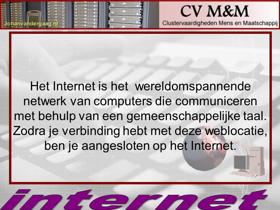 Het Internet is het wereldomspannende netwerk van computers die communiceren met behulp van een gemeenschappelijke taal. Zodra je verbinding hebt met deze weblocatie, ben je aangesloten op het Internet.