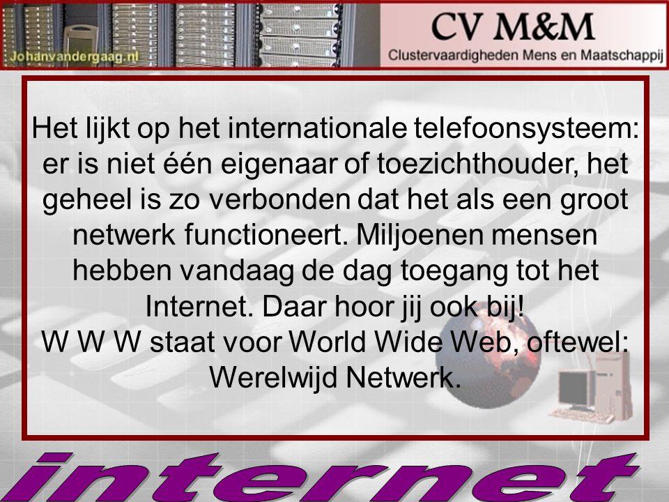 Het lijkt op het internationale telefoonsysteem: er is niet één eigenaar of toezichthouder, het geheel is zo verbonden dat het als een groot netwerk functioneert. Miljoenen mensen hebben vandaag de dag toegang tot het Internet. Daar hoor jij ook bij! W W W staat voor World Wide Web, oftewel: Werelwijd Netwerk.