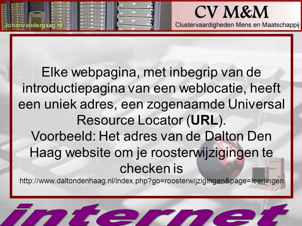Elke webpagina, met inbegrip van de introductiepagina van een weblocatie, heeft een uniek adres, een zogenaamde Universal Resource Locator (URL). Voorbeeld: Het adres van de Dalton Den Haag website om je roosterwijzigingen te checken is http://www.daltondenhaag.nl/index.php go=roosterwijzigingen&page=leerlingen