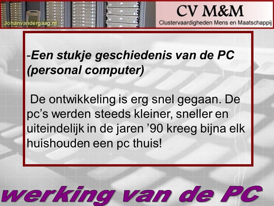 Een stukje geschiedenis van de PC (personal computer) De ontwikkeling is erg snel gegaan. De pc's werden steeds kleiner, sneller en uiteindelijk in de jaren '90 kreeg bijna elk huishouden een pc thuis!