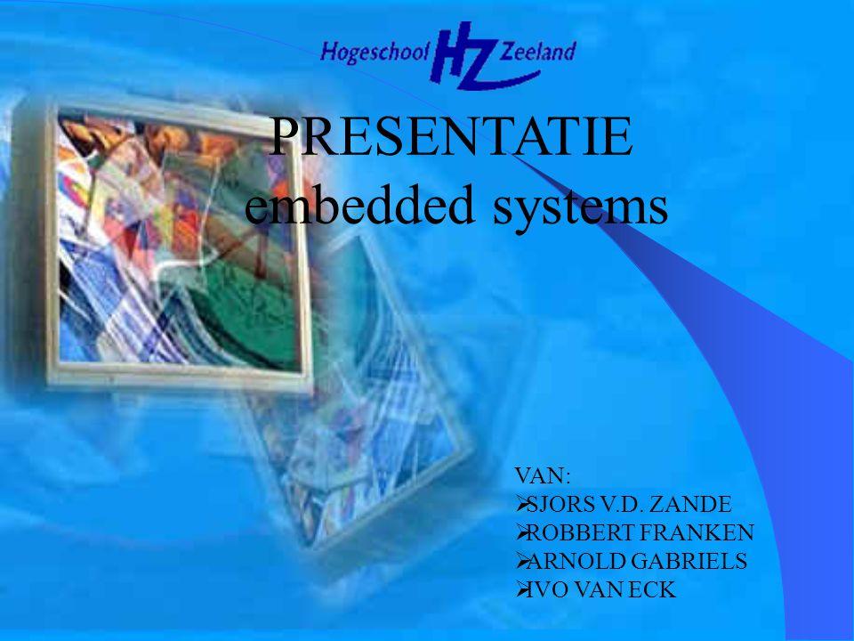 embedded systems PRESENTATIE VAN: SJORS V.D. ZANDE ROBBERT FRANKEN