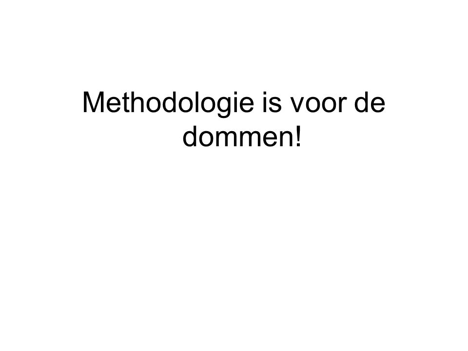 Methodologie is voor de dommen!