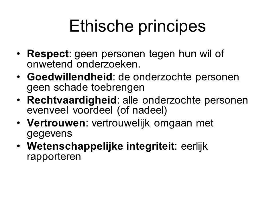 Ethische principes Respect: geen personen tegen hun wil of onwetend onderzoeken. Goedwillendheid: de onderzochte personen geen schade toebrengen.