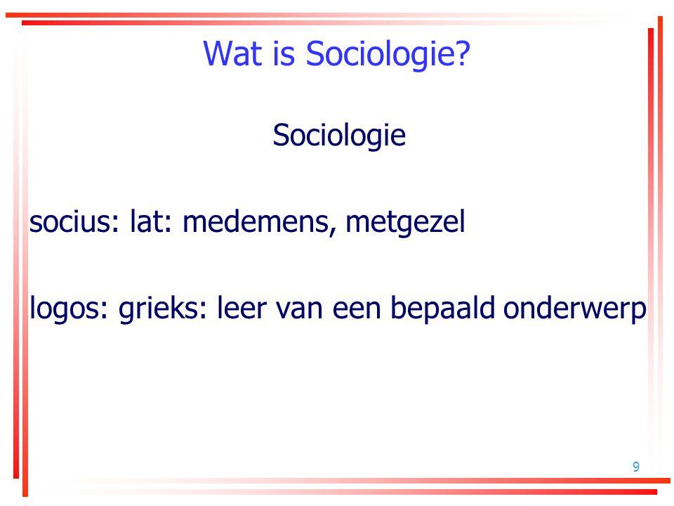 Wat is Sociologie Sociologie socius: lat: medemens, metgezel