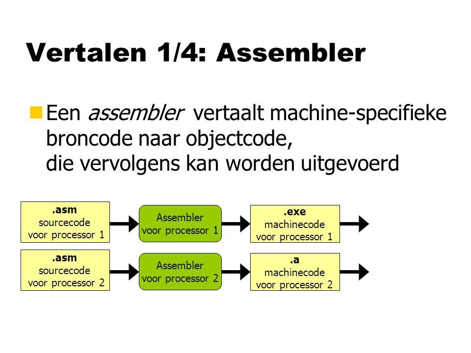 Vertalen 1/4: Assembler Een assembler vertaalt machine-specifieke broncode naar objectcode, die vervolgens kan worden uitgevoerd.